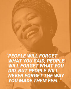 """""""People will forget what you said, people will forget what you did, but people will never forget the way you made them feel."""" - Maya Angelou"""